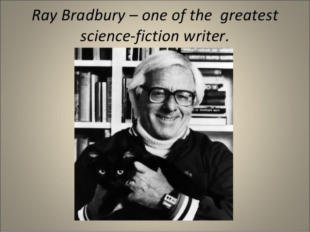 Ray Bradbury – one of the greatest      science-fiction writer.