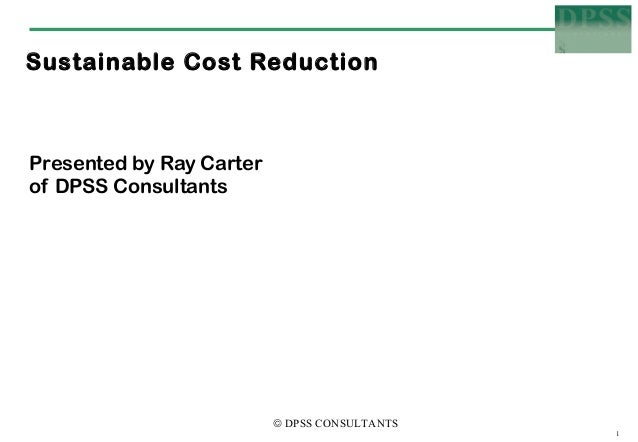 Sustainable Cost ReductionPresented by Ray Carterof DPSS Consultants                          © DPSS CONSULTANTS          ...