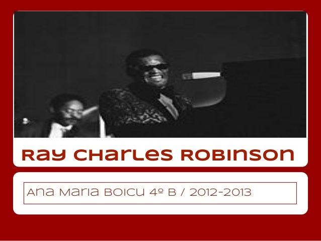 Ray Charles RobinsonAna Maria Boicu 4º B / 2012-2013