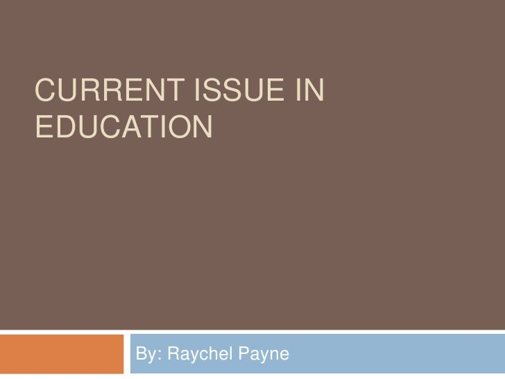 Current Issue in education <br />By: Raychel Payne<br />
