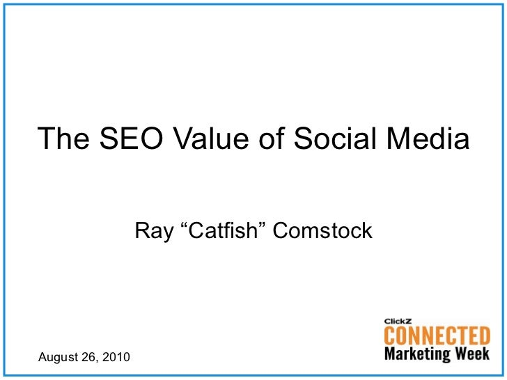 "The SEO Value of Social Media Ray ""Catfish"" Comstock August 26, 2010"