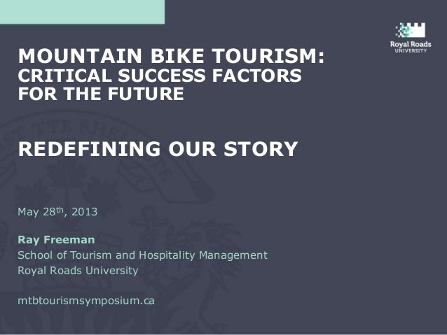 May 28th, 2013Ray FreemanSchool of Tourism and Hospitality ManagementRoyal Roads Universitymtbtourismsymposium.caMOUNTAIN ...
