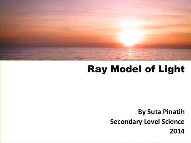 By Suta Pinatih Secondary Level Science 2014 Ray Model of Light