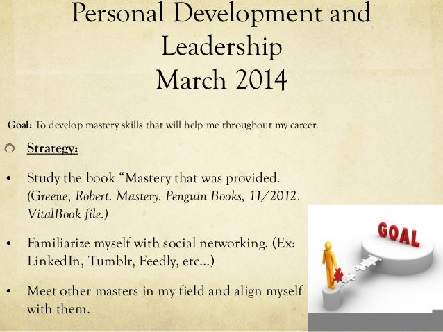 "Personal Development and Leadership March 2014 Strategy: • Study the book ""Mastery that was provided. (Greene, Robert. Mas..."