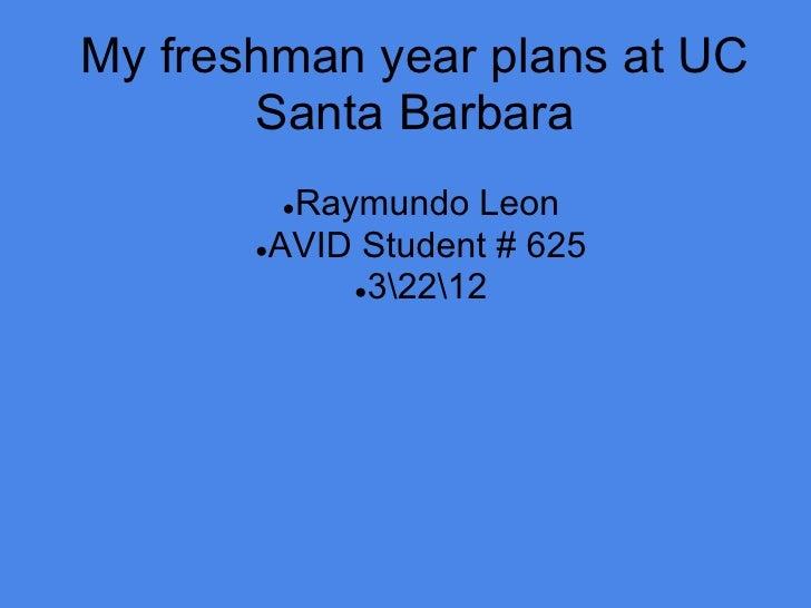 My freshman year plans at UC       Santa Barbara        ●Raymundo Leon       ●AVID Student # 625            ●32212