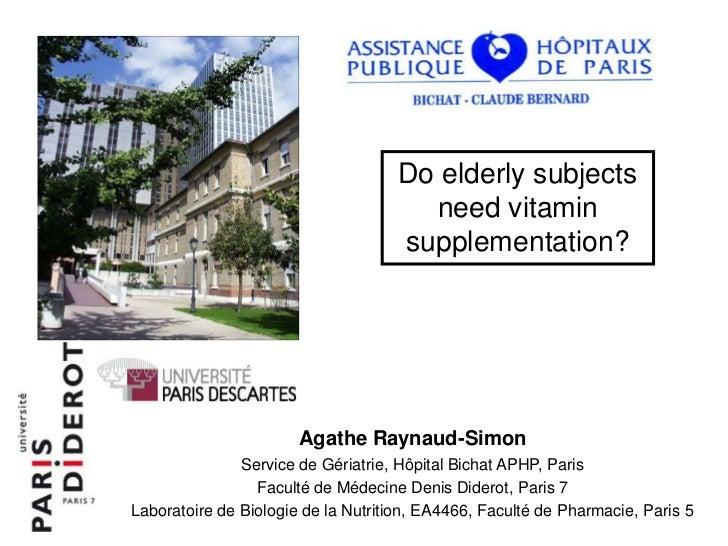 Do elderly subjects need vitamin supplementation?<br />Agathe Raynaud-Simon<br />Service de Gériatrie, Hôpital Bichat APHP...