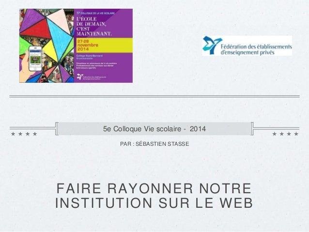 5e Colloque Vie scolaire - 2014  PAR : SÉBASTIEN STASSE  FAIRE RAYONNER NOTRE  INSTITUTION SUR LE WEB