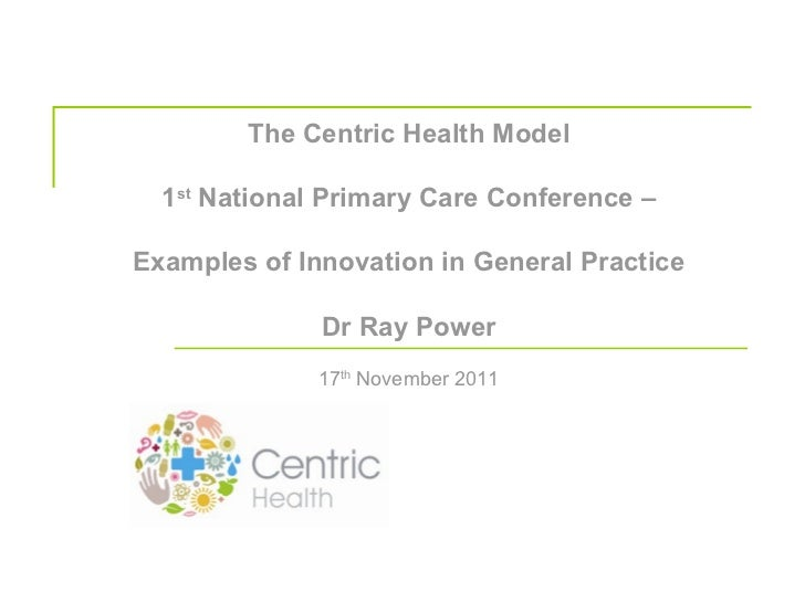 The Centric Health Model 1 st  National Primary Care Conference – Examples of Innovation in General Practice Dr Ray Power ...