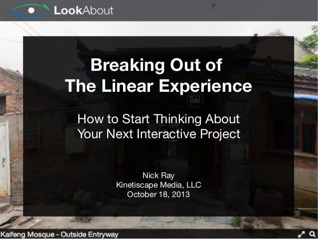 Breaking Out of The Linear Experience How to Start Thinking About Your Next Interactive Project Nick Ray Kinetiscape Media...