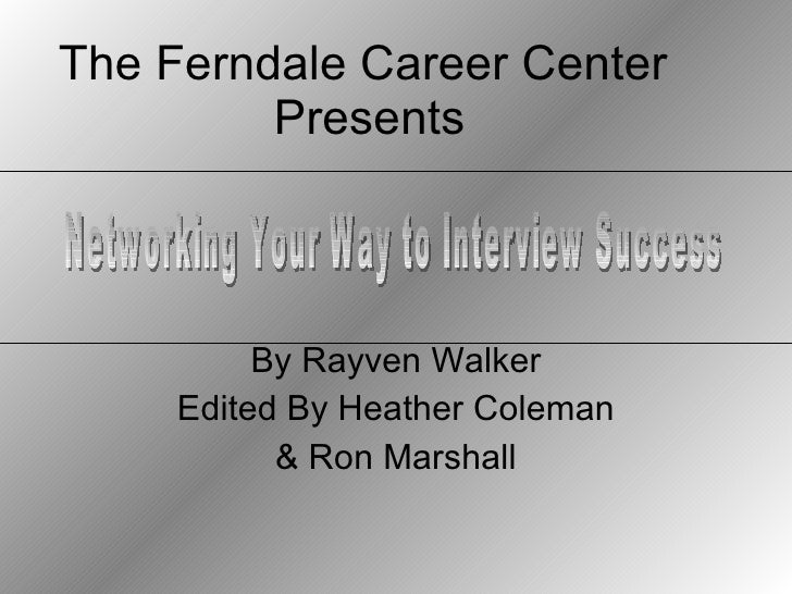 The Ferndale Career Center  Presents By Rayven Walker Edited By Heather Coleman & Ron Marshall Networking Your Way to Inte...