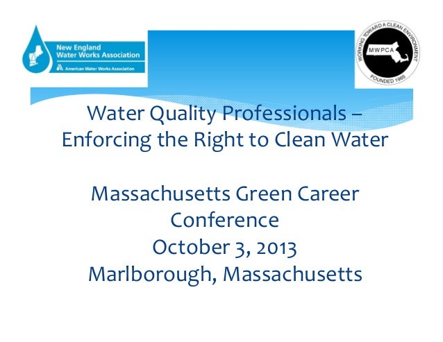 WaterQualityProfessionals– EnforcingtheRighttoCleanWater MassachusettsGreenCareer Conference October3,2013 M...