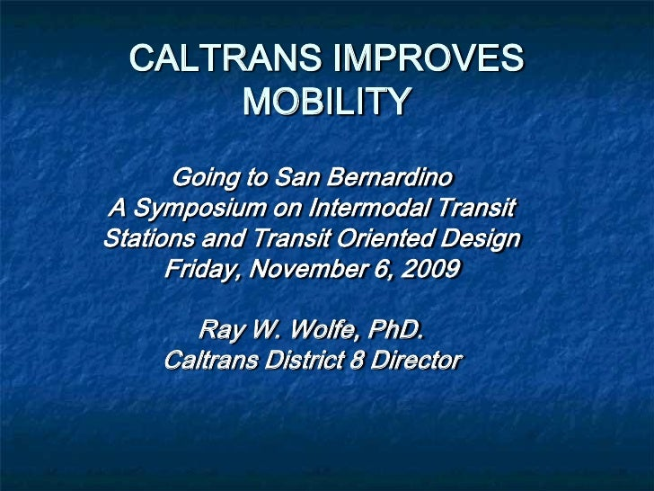 CALTRANS IMPROVES       MOBILITY      Going to San BernardinoA Symposium on Intermodal TransitStations and Transit Oriente...