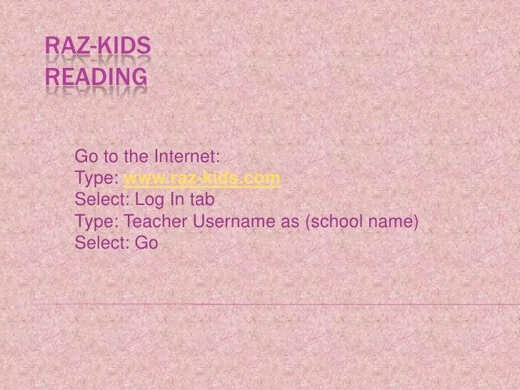 Raz-KidsReading<br />Go to the Internet:<br />Type: www.raz-kids.com<br />Select: Log In tab<br />Type: Teacher Username a...