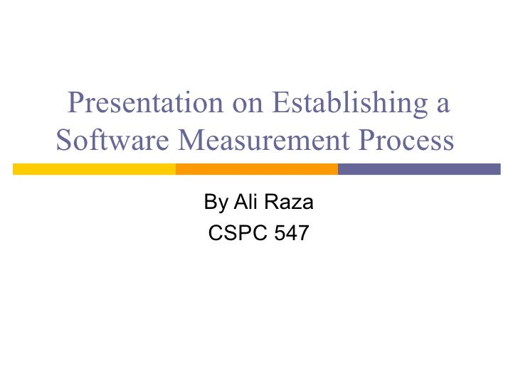 Presentation on Establishing a Software Measurement Process            By Ali Raza            CSPC 547