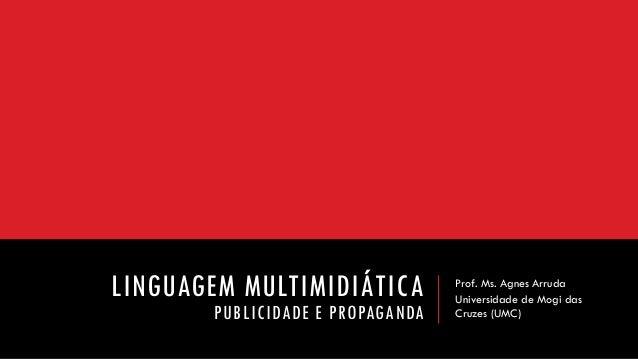 LINGUAGEM MULTIMIDIÁTICA PUBLICIDADE E PROPAGANDA  Prof. Ms. Agnes Arruda  Universidade de Mogi das Cruzes (UMC)