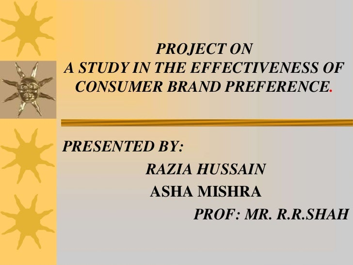 PROJECT ONA STUDY IN THE EFFECTIVENESS OF CONSUMER BRAND PREFERENCE.PRESENTED BY:        RAZIA HUSSAIN         ASHA MISHRA...