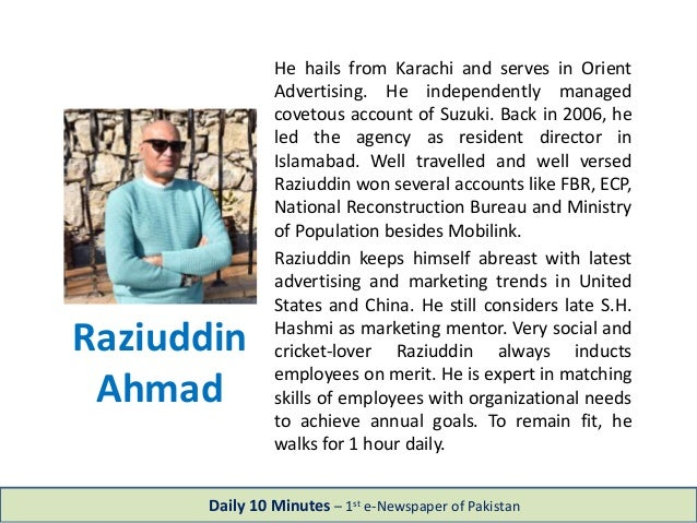 Raziuddin Ahmad He hails from Karachi and serves in Orient Advertising. He independently managed covetous account of Suzuk...