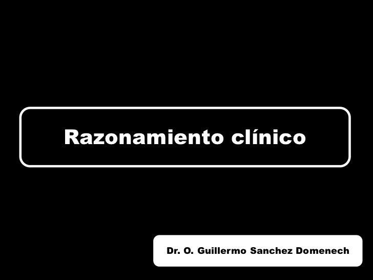 Razonamiento clínico        Dr. O. Guillermo Sanchez Domenech
