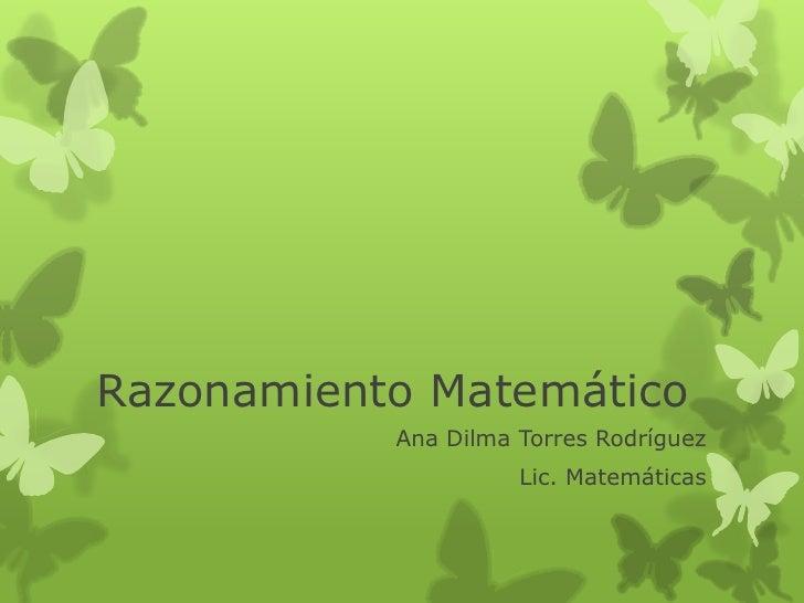 Razonamiento Matemático           Ana Dilma Torres Rodríguez                     Lic. Matemáticas