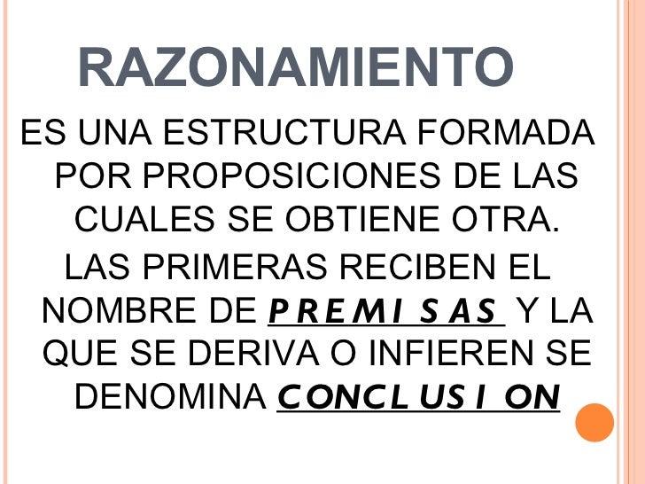 RAZONAMIENTO <ul><li>ES UNA ESTRUCTURA FORMADA POR PROPOSICIONES DE LAS CUALES SE OBTIENE OTRA. </li></ul><ul><li>LAS PRIM...