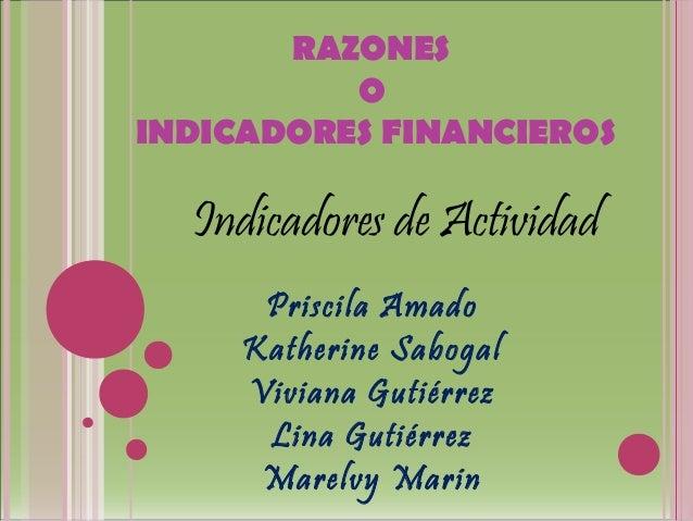 RAZONES          OINDICADORES FINANCIEROS  Indicadores de Actividad      Priscila Amado     Katherine Sabogal     Viviana ...