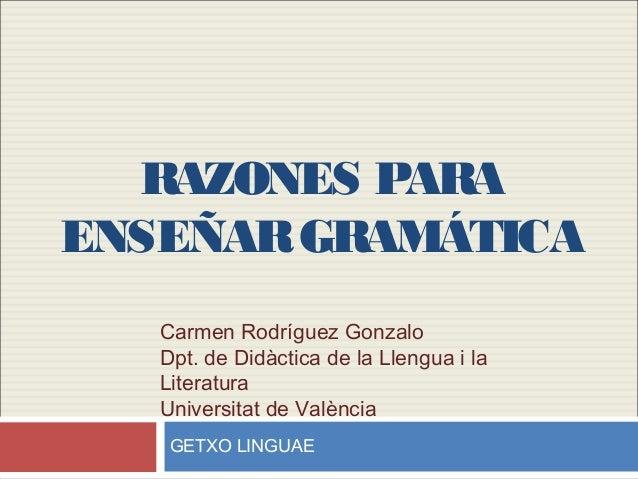 RAZONES PARAENSEÑARGRAMÁTICACarmen Rodríguez GonzaloDpt. de Didàctica de la Llengua i laLiteraturaUniversitat de ValènciaG...