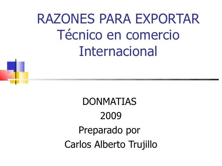 RAZONES PARA EXPORTAR Técnico en comercio Internacional DONMATIAS  2009 Preparado por  Carlos Alberto Trujillo