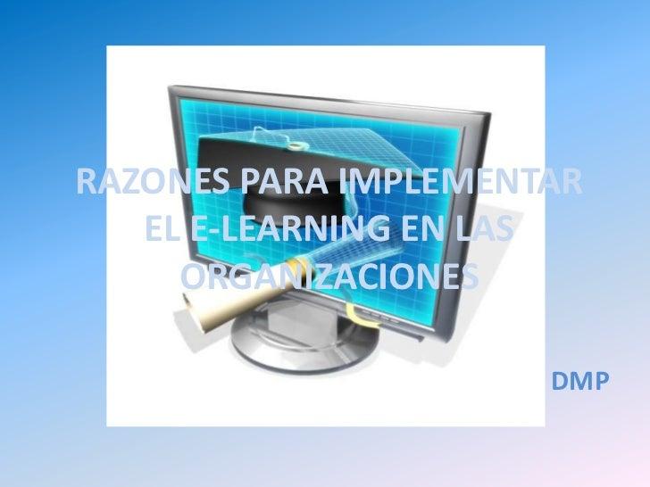 RAZONES PARA IMPLEMENTAR EL E-LEARNING EN LAS ORGANIZACIONES<br />DMP<br />