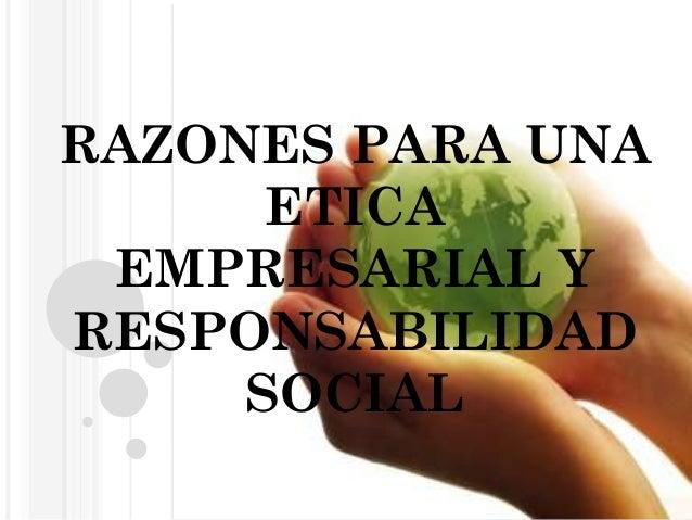 RAZONES PARA UNA ETICA EMPRESARIAL Y RESPONSABILIDAD SOCIAL