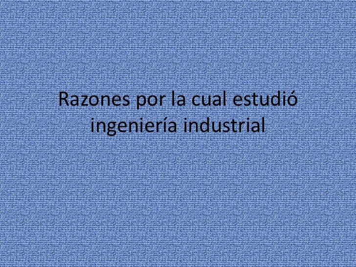 Razones por la cual estudió ingeniería industrial<br />