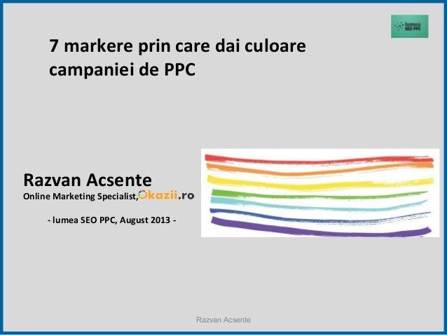 Razvan Acsente - 7 markere prin care dai culoare campaniei de PPC (2013.08.29, The HUB Bucharest)