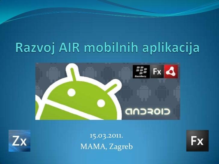 Razvoj AIR mobilnih aplikacija<br />15.03.2011.<br />MAMA, Zagreb<br />