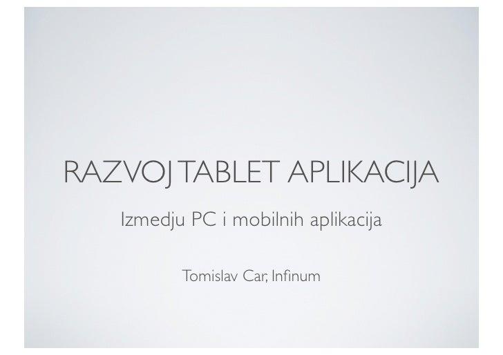 RAZVOJ TABLET APLIKACIJA   Izmedju PC i mobilnih aplikacija          Tomislav Car, Infinum