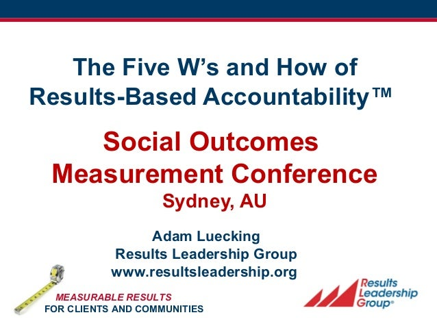 FPSI/RLG 1 The Five W's and How of Results-Based Accountability™ Social Outcomes Measurement Conference Sydney, AU Adam Lu...