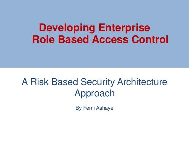 A Risk Based Security Architecture Approach By Femi Ashaye Developing Enterprise Role Based Access Control