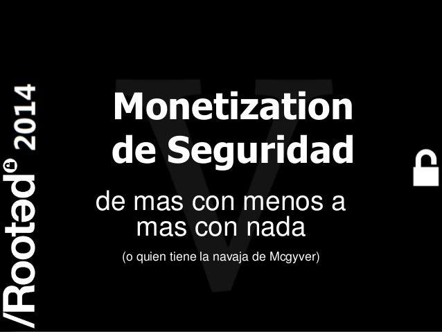Roberto Baratta – Monetización de seguridad: de más con menos a más con nada [Rooted CON 2014]