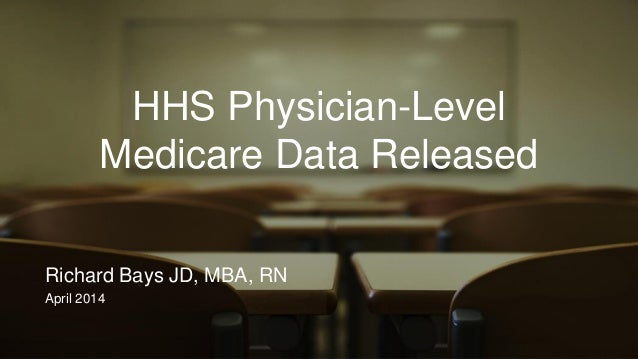 HHS Physician-Level Medicare Data Released Richard Bays JD, MBA, RN April 2014