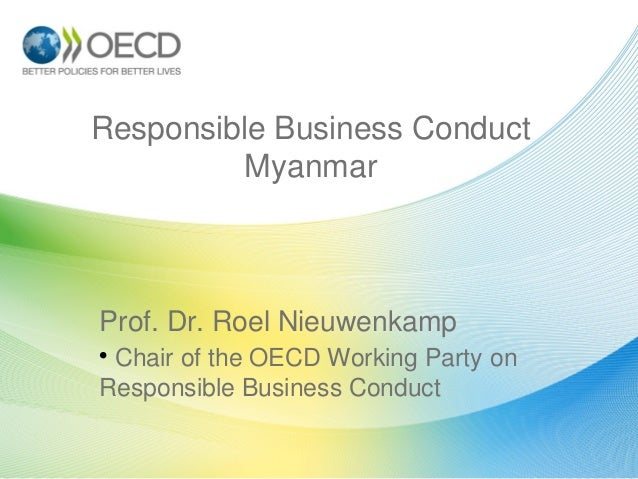 Responsible Business Conduct Myanmar  Prof. Dr. Roel Nieuwenkamp • Chair of the OECD Working Party on Responsible Business...