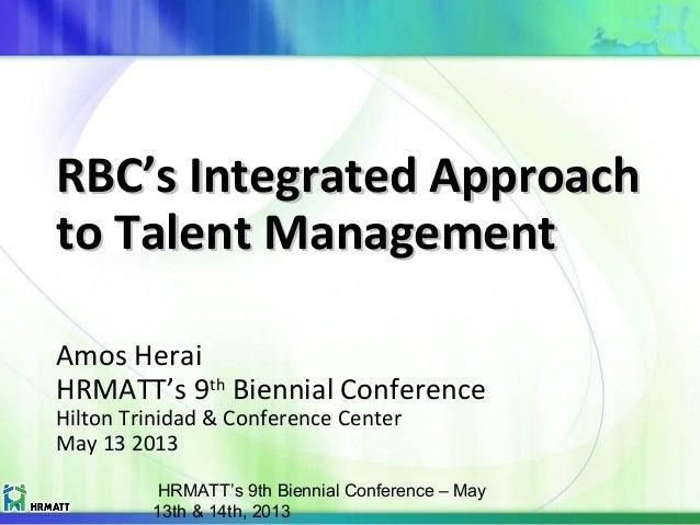 HRMATT's 9th Biennial Conference – May 13th & 14th, 2013 RBC's Integrated ApproachRBC's Integrated Approach to Talent Mana...