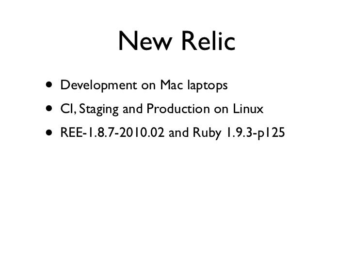 New Relic• Development on Mac laptops• CI, Staging and Production on Linux• REE-1.8.7-2010.02 and Ruby 1.9.3-p125