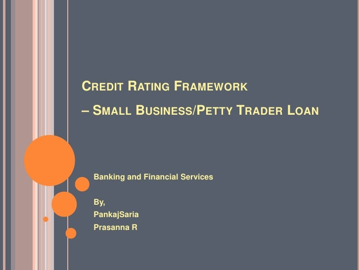 Credit Rating Framework – Small Business/Petty Trader Loan<br />Banking and Financial Services<br />By,<br />PankajSaria<b...