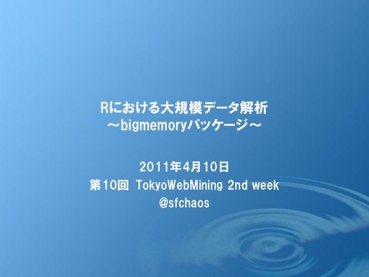 Rにおける大規模データ解析  ~bigmemoryパッケージ~     2011年4月10日第10回 TokyoWebMining 2nd week         @sfchaos