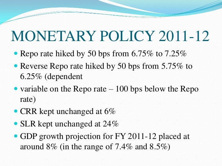 MONETARY POLICY 2011-12 Repo rate hiked by 50 bps from 6.75% to 7.25% Reverse Repo rate hiked by 50 bps from 5.75% to  6...