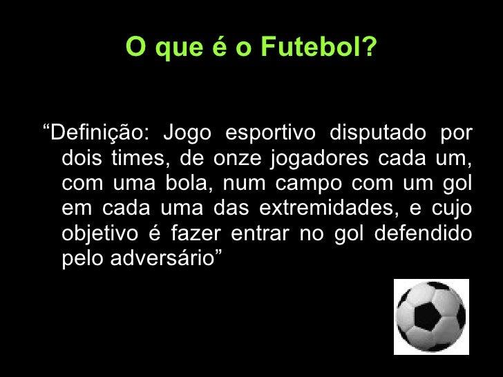 """O que é o Futebol? <ul><li>"""" Definição: Jogo esportivo disputado por dois times, de onze jogadores cada um, com uma bola, ..."""