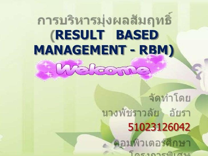 การบริหารมุ่งผลสัมฤทธิ์(RESULT   BASED  MANAGEMENT - RBM)<br />จัดทำโดย<br />นางพัชราวลัย   อัยรา<br />51023126042<br />คอ...
