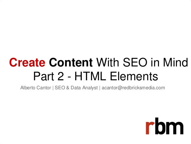 Create Content With SEO in Mind Part 2 - HTML Elements Alberto Cantor | SEO & Data Analyst | acantor@redbricksmedia.com