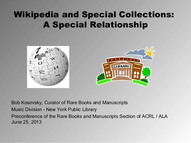 Wikipedia and Special Collections: A Special Relationship Bob Kosovsky, Curator of Rare Books and Manuscripts Music Divisi...