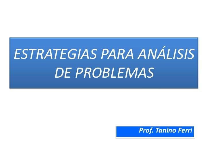 ESTRATEGIAS PARA ANÁLISIS DE PROBLEMAS<br />Prof. Tanino Ferri<br />