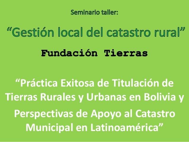 """""""Práctica Exitosa de Titulación deTierras Rurales y Urbanas en Bolivia yPerspectivas de Apoyo al CatastroMunicipal en Lati..."""