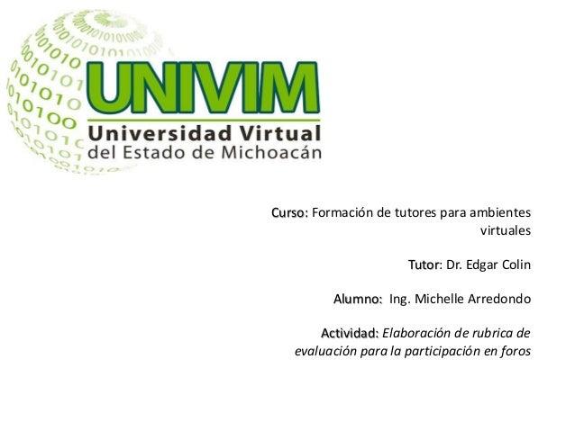 Curso: Formación de tutores para ambientes virtuales Tutor: Dr. Edgar Colin Alumno: Ing. Michelle Arredondo Actividad: Ela...
